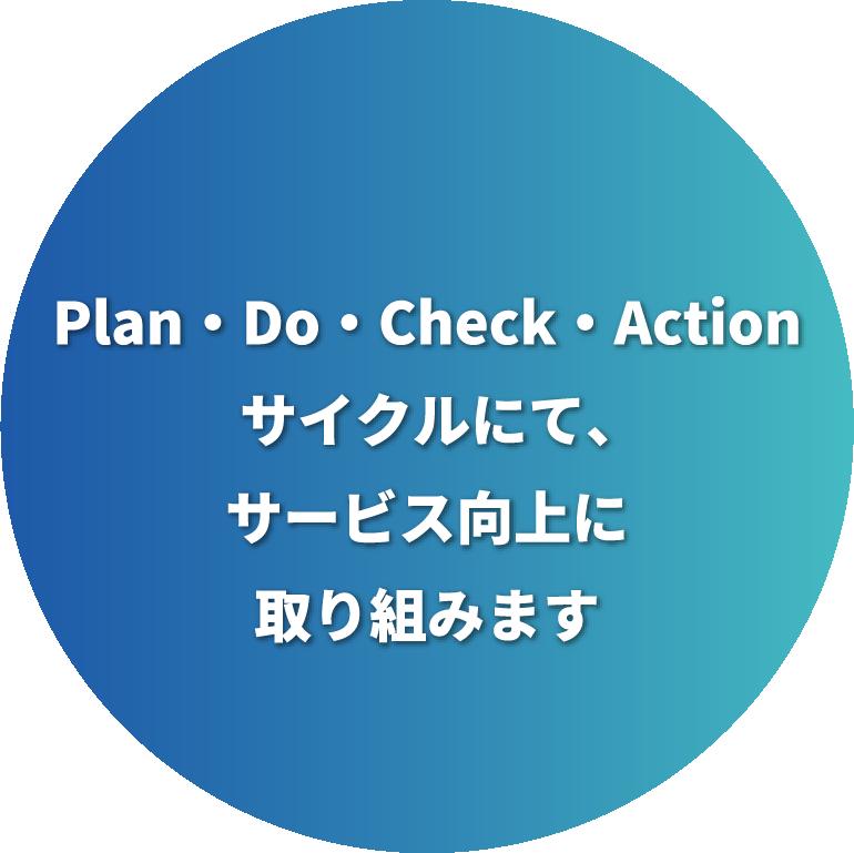 Plan・Do・Check・Actionサイクルにて、サービス向上に取り組みます